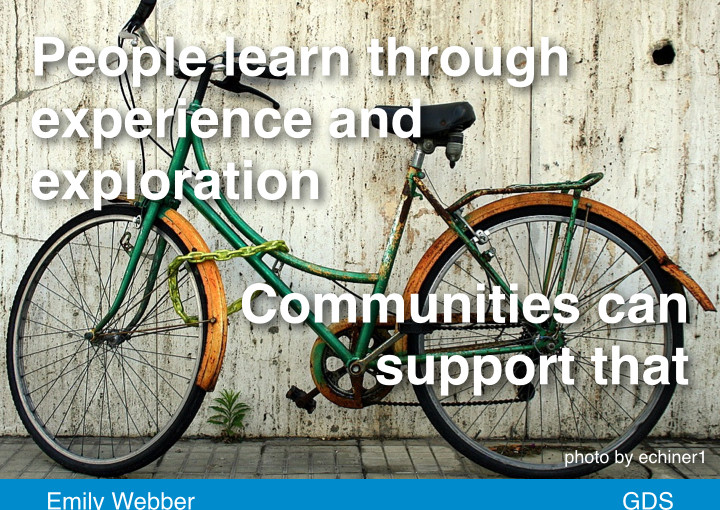 People learn through experience and exploration, communities can support that